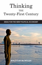 Thinking the Twenty-First Century - Ideas for the New Political Economy ebook by Malcolm McIntosh