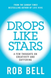 Drops Like Stars: A Few Thoughts on Creativity and Suffering ebook by Rob Bell