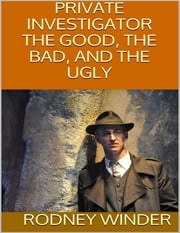 Private Investigator: The Good, the Bad, and the Ugly ebook by Rodney Winder