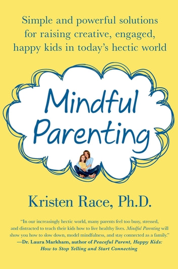 Mindful Parenting - Simple and Powerful Solutions for Raising Creative, Engaged, Happy Kids in Today's Hectic World eBook by Kristen Race, PhD
