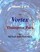 The Vortex At Thompson Park Volume 1 ebook by Michael DeFranco
