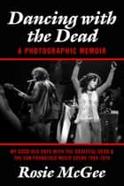 "Dancing with the Dead--A Photographic Memoir - My Good Old Days with the Grateful Dead & the San Francisco Music Scene 1964-1974 ebook by Rosie McGee, Carolyn Adams Garcia (""Mountain Girl"")"