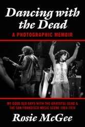 Dancing with the Dead--A Photographic Memoir - My Good Old Days with the Grateful Dead & the San Francisco Music Scene 1964-1974 ebook by Rosie McGee