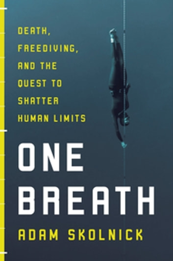 One Breath: Freediving, Death and the Quest to Shatter Human Limits ebook by Adam Skolnick