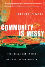 Community Is Messy - The Perils and Promise of Small Group Ministry ebook by Heather Zempel