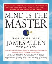 Mind is the Master - The Complete James Allen Treasury ebook by James Allen