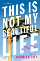 This Is Not My Beautiful Life - A Memoir ebook by Victoria Fedden