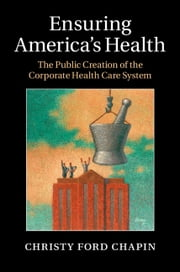 Ensuring America's Health - The Public Creation of the Corporate Health Care System ebook by Christy Ford Chapin