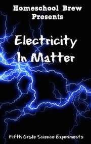Electricity In Matter - Fifth Grade Science Experiments ebook by Thomas Bell