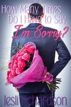 How Many Times Do I Have to Say I'm Sorry? ebook by Lesli Richardson