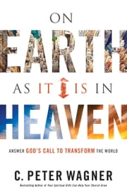 On Earth As It Is in Heaven - Answer God's Call to Transform the World ebook by C. Peter Wagner