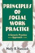 Principles of Social Work Practice - A Generic Practice Approach ebook by Molly R Hancock