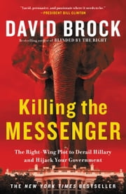 Killing the Messenger - The Right-Wing Plot to Derail Hillary and Hijack Your Government ebook by David Brock