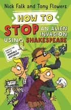 How To Stop an Alien Invasion Using Shakespeare ebook by Nick Falk, Tony Flowers