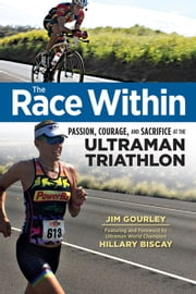 The Race Within - Passion, Courage, and Sacrifice at the Ultraman Triathlon ebook by Jim Gourley, Hillary Biscay