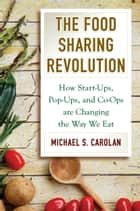 The Food Sharing Revolution - How Start-Ups, Pop-Ups, and Co-Ops are Changing the Way We Eat ebook by Michael S. Carolan