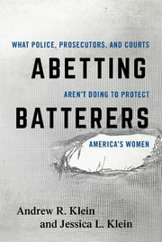 Abetting Batterers - What Police, Prosecutors, and Courts Aren't Doing to Protect America's Women ebook by Klein