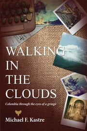 Walking in the Clouds: Colombia Through the Eyes of a Gringo ebook by Michael F. Kastre,Veronica K. El-Showk