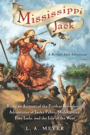 Mississippi Jack - Being an Account of the Further Waterborne Adventures of Jacky Faber, Midshipman, Fine Lady, and Lily of the West ebook by L. A. Meyer
