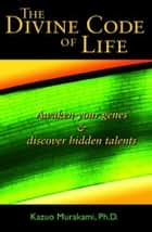 The Divine Code Of Life : Awaken Your Genes & Discover Hidden Talents ebook by Dr. Kazuo Murakami