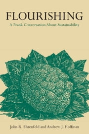 Flourishing - A Frank Conversation about Sustainability ebook by John Ehrenfeld, Andrew Hoffman