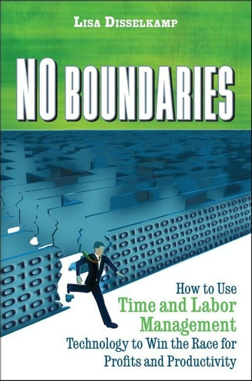 No Boundaries - How to Use Time and Labor Management Technology to Win the Race for Profits and Productivity ebook by Lisa  Disselkamp