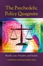 The Psychedelic Policy Quagmire: Health, Law, Freedom, and Society ebook by J. Harold Ellens,Thomas B. Roberts Ph.D.