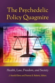 The Psychedelic Policy Quagmire: Health, Law, Freedom, and Society - Health, Law, Freedom, and Society ebook by J. Harold Ellens,Thomas B. Roberts Ph.D.