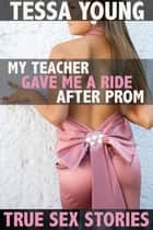 My Teacher Gave Me a Ride After Prom - True Sex Stories ebook by Tessa Young