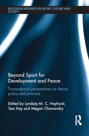 Beyond Sport for Development and Peace - Transnational Perspectives on Theory, Policy and Practice ebook by Lyndsay M. C. Hayhurst,Tess Kay,Megan Chawansky
