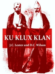 Ku Klux Klan - With Appendices Containing the Prescripts of the Ku Klux Klan, Specimen Orders, and Warnings ebook by J. C. Lester,D. L. Wilson,Walter L. Fleming, Introduction