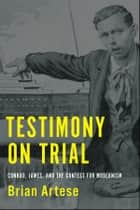 Testimony on Trial - Conrad, James, and the Contest for Modernism ebook by Brian Artese