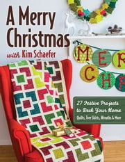 A Merry Christmas with Kim Schaefer - 27 Festive Projects to Deck Your Home - Quilts, Tree Skirts, Wreaths & More ebook by Kim Schaefer