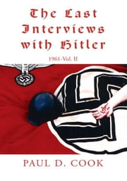 The Last Interviews with Hitler - 1961-Vol. II ebook by Paul D. Cook