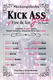 Kick Ass Girls of Fire & Ice YA Books ebook by Alice J. Black,Emily S. Deibel,D. G. Driver,Elisabeth Hamill,Libby Heily,Christina Hoag,Mary Victoria Johnson,Shelley R. Pickens,Daisy White,Laura Wolfe