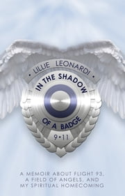 In The Shadow of a Badge - A Memoir about Flight 93, a Field of Angels, and My Spiritual Homecoming ebook by Lillie Leonardi