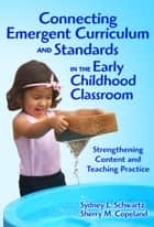 Connecting Emergent Curriculum and Standards in the Early Childhood Classroom ebook by Sydney Schwartz,Sherry Copeland