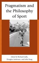 Pragmatism and the Philosophy of Sport ebook by John Kaag, Douglas Anderson, Richard Lally