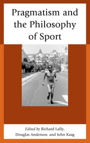 Pragmatism and the Philosophy of Sport ebook by John Kaag,Douglas Anderson,Richard Lally