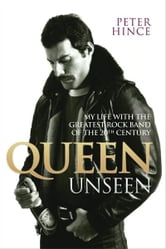 Queen Unseen - My Life with the Greatest Rock Band of the 20th Century ebook by Peter Hince