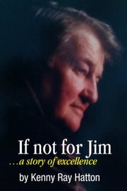 If Not For Jim - ...A Story of Excellence ebook by Kenny Ray Hatton