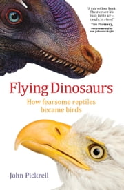 Flying Dinosaurs - How Fearsome Reptiles Became Birds ebook by John Pickrell