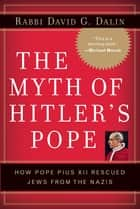 The Myth of Hitler's Pope - Pope Pius XII And His Secret War Against Nazi Germany ebook by David G. Dalin