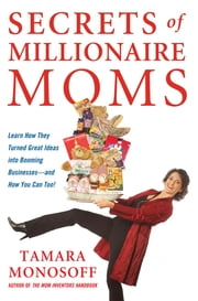 Secrets of Millionaire Moms - Learn How They Turned Great Ideas Into Booming Businesses ebook by Tamara Monosoff