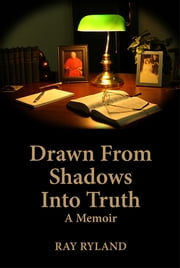 Drawn From Shadows Into Truth: A Memoir ebook by Ray Ryland