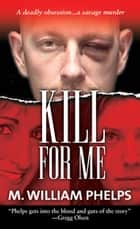 Kill For Me ebook by M. William Phelps