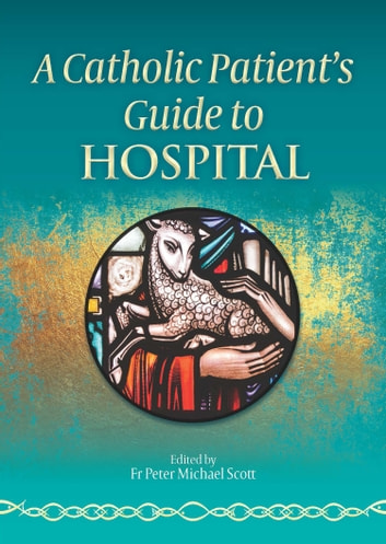A Catholic Patient's Guide to Hospital ebook by Fr Peter Michael Scott