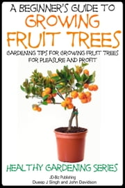 A Beginner's Guide to Growing Fruit Trees ebook by Dueep Jyot Singh,John Davidson