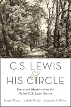 C. S. Lewis and His Circle - Essays and Memoirs from the Oxford C.S. Lewis Society ebook by Roger White, Judith Wolfe, Brendan Wolfe