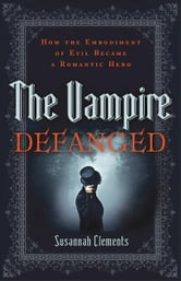 Vampire Defanged, The: How the Embodiment of Evil Became a Romantic Hero - How the Embodiment of Evil Became a Romantic Hero ebook by Susannah Clements